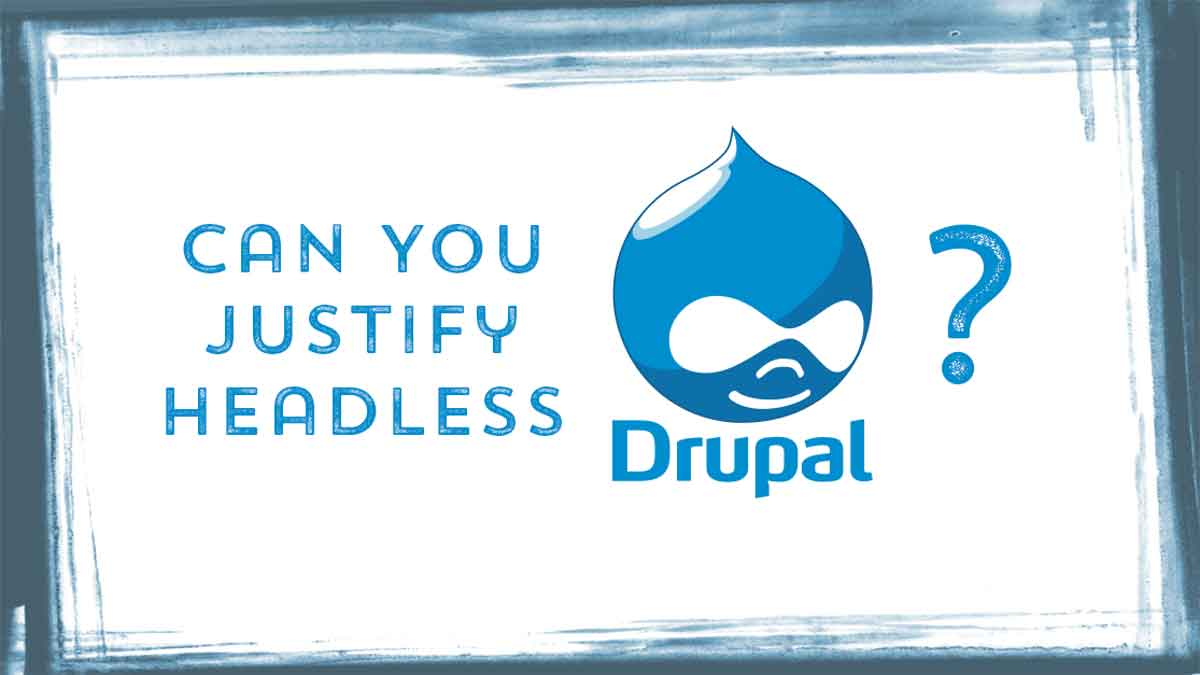 Can you justify headless Drupal?